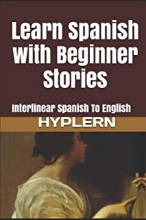 Learn Spanish with Beginner Stories: Interlinear Spanish To English (Learn Spanish with Interlinear Stories for Beginners and Advanced Readers)