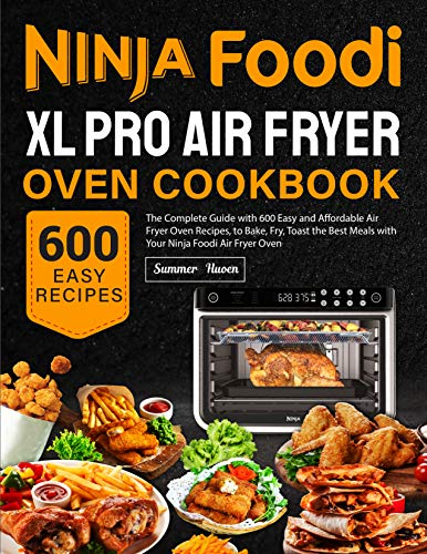 Ninja Foodi XL Pro Air Fryer Oven Cookbook: The Complete Guide with 600 Easy and Affordable Air Fryer Oven Recipes, to Bake, Fry, Toast the Best Meals with Your Ninja Foodi Air Fryer Oven