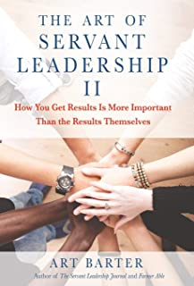 The Art of Servant Leadership II: How You Get Results Is More Important than the Results Themselves