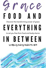 Grace, Food, And Everything In Between: Discover the transforming power of grace to set you free from food and body shame