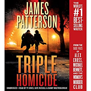Triple Homicide     From the Case Files of Alex Cross, Michael Bennett, and the Women's Murder Club              Written by:                                                                                                                                 James Patterson,                                                                                        Maxine Paetro,                                                                                        James O. Born                               Narrated by:                                                                                                                                 Ty Jones,                                                                                        Kate Russell,                                                                                        Danny Mastrogiorgio                      Length: 7 hrs and 30 mins     7 ratings     Overall 4.9