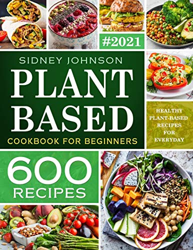 Plant Based Cookbook For Beginners: 600 Healthy Plant-Based Recipes For Everyday