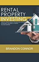 RENTAL PROPERTY INVESTING: How To Create Wealth Trough Real Estate Investment and Build A Passive Income Business