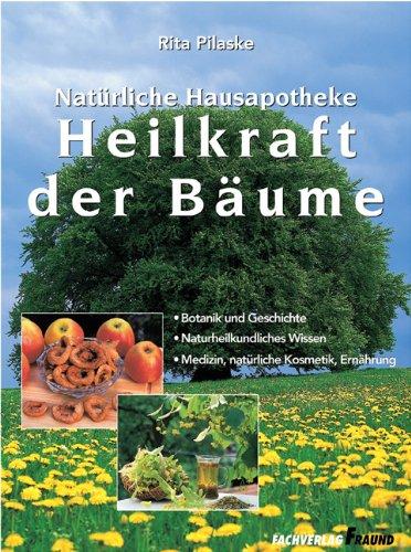 Heilkraft der Bäume: Botanik und Geschichte - Naturheilkundliches Wissen - Medizin, natürliche Kosmetik, Ernährung
