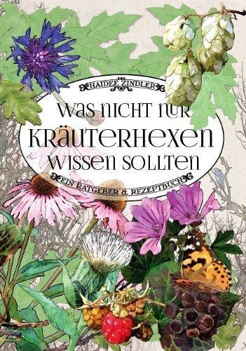 Was nicht nur Kräuterhexen wissen sollten: Ein Ratgeber & Rezeptbuch von Zindler. Haideé (2013) Taschenbuch