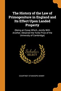 The History of the Law of Primogeniture in England and Its Effect Upon Landed Property: (being an Essay Which, Jointly wit...