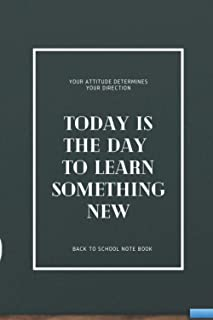 TODAY IS THE DAY TO LEARN SOMETHING NEW - YOUR ATTITUDE DETERMINES YOUR DIRECTION: BACK TO SCHOOL NOTEBOOK FOR ALL STUDENTS
