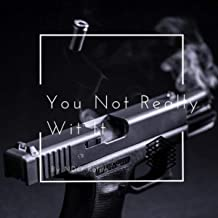 You Not Really Wit It [Explicit]