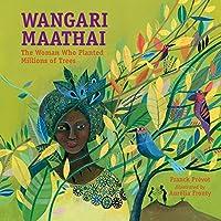 Wangari Maathai: The Woman Who Planted Millions of Trees