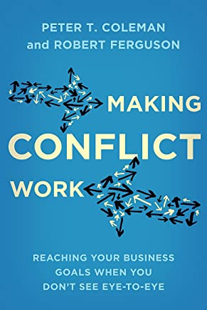 Making Conflict Work: Reaching your business goals when you don't see eye-to-eye