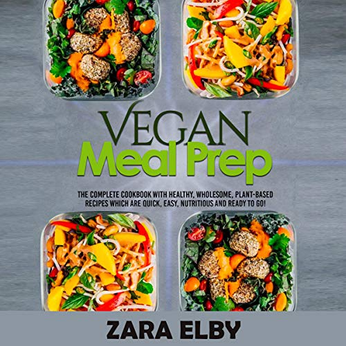 Vegan Meal Prep: The Complete Cookbook with Healthy, Wholesome, Plant-Based Recipes Which Are Quick, Easy, Nutritious and Ready to Go!  By  cover art