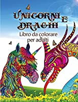 Unicorni e draghi - Libro da colorare per adulti: Perfetto per chi ama gli unicorni oi draghi e soprattutto gli animali fantastici