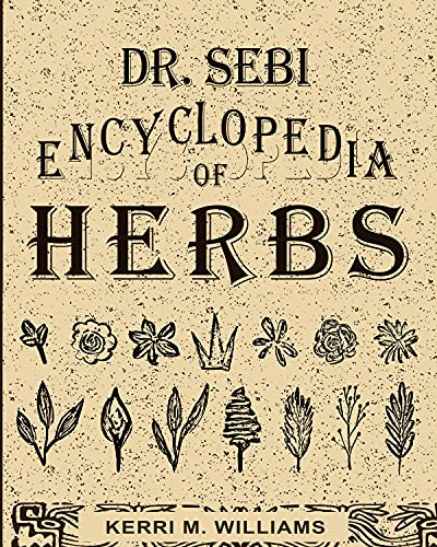 Dr. Sebi Encyclopedia of Herbs and their Uses: Over 100 Alkaline Herbs, Medicinal Properties and How to Use for Intracellular, Full Body Cleanse and Rejuvenation (Dr. Sebi Herbal Books Book 1) by [Kerri M. Williams]