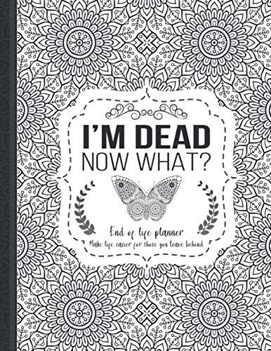 I'm Dead Now What?: End of life planner, Make life easier for those you leave behind, Matte Finish 8.5 x 11 in
