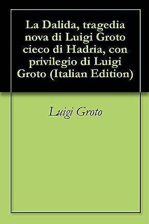 La Dalida, tragedia nova di Luigi Groto cieco di Hadria, con privilegio di Luigi Groto