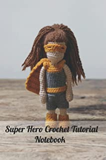 Super Hero Crochet Tutorial Notebook: Notebook|Journal| Diary/ Lined - Size 6x9 Inches 100 Pages