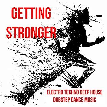 Getting Stronger - Electro Techno Deep House Dubstep Dance Music to Run Increase Strength and Best Party Ever