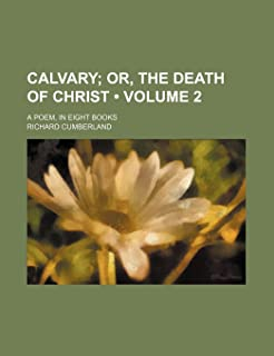 Calvary (Volume 2); Or, the Death of Christ. a Poem, in Eight Books