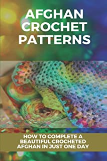Afghan Crochet Patterns: How To Complete A Beautiful Crocheted Afghan In Just One Day: Crochet Afghan Advanced