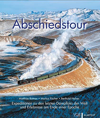 Abschiedstour: Expeditionen zu den letzten Dampfloks der Welt und Erlebnisse am Ende einer Epoche