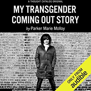 My Transgender Coming Out Story                   By:                                                                                                                                 Parker Marie Molloy                               Narrated by:                                                                                                                                 Parker Marie Molloy                      Length: 1 hr and 24 mins     55 ratings     Overall 4.4