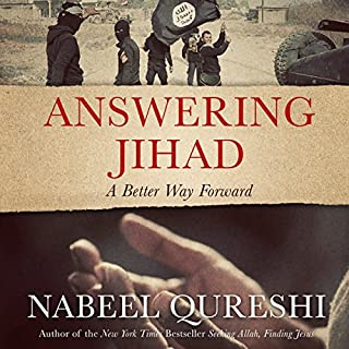 Answering Jihad     A Better Way Forward              Written by:                                                                                                                                 Nabeel Qureshi                               Narrated by:                                                                                                                                 Nabeel Qureshi                      Length: 4 hrs and 4 mins     4 ratings     Overall 4.8