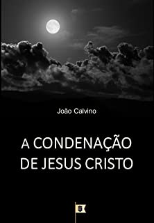 A Condenação de Jesus Cristo, por João Calvino: O Terceiro de uma Série de 8 Sermões sobre a Paixão de Cristo
