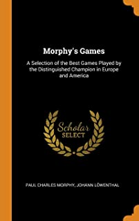 Morphy's Games: A Selection of the Best Games Played by the Distinguished Champion in Europe and America
