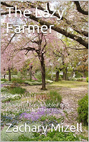 The Lazy Farmer: The Art of Sustainable Food Production for the Cheap and Lazy by [Zachary Mizell]
