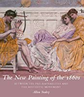 The New Painting of the 1860s: Between the Pre-Raphaelites and the Aesthetic Movement (Paul Mellon Centre for Studies in British Art the Paul Mello)