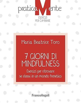 7 giorni di Mindfulness: Esercizi per ritrovare se stessi in un mondo frenetico