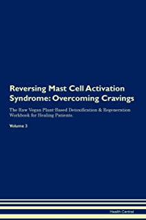 Reversing Mast Cell Activation Syndrome: Overcoming Cravings The Raw Vegan Plant-Based Detoxification & Regeneration Workbook for Healing Patients. Volume 3