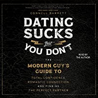Dating Sucks, but You Don't: The Modern Guy's Guide to Total Confidence, Romantic Connection, and Finding the Perfect Partner