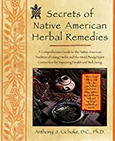 Secrets of Native American Herbal Remedies: A Comprehensive Guide to the Native American Tradition of Using Herbs and the Mind/Body/Spirit Connection for Improving Health and Well-being (Healing Arts)
