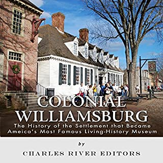 Colonial Williamsburg: The History of the Settlement that Became America's Most Famous Living History Museum                   By:                                                                                                                                 Charles River Editors                               Narrated by:                                                                                                                                 Michael Gilboe                      Length: 1 hr and 22 mins     9 ratings     Overall 3.8