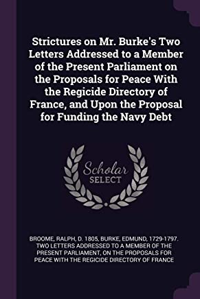 Strictures on Mr. Burke's Two Letters Addressed to a Member of the Present Parliament on the Proposals for Peace With the Regicide Directory of France, and Upon the Proposal for Funding the Navy Debt