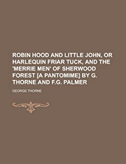 Robin Hood and Little John, or Harlequin Friar Tuck, and the 'Merrie Men' of Sherwood Forest [A Pantomime] by G. Thorne an...
