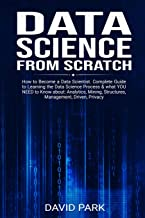 Data Science From Scratch: How to Become a Data Scientist. Complete Guide to Learning the Data Science Process & what YOU NEED to Know about: Analytics, Mining, Structures, Management, Driven, Privacy