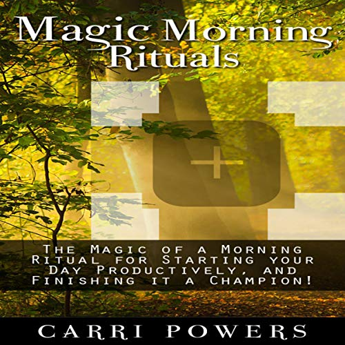 Couverture de Magic Morning Rituals: The Magic of a Morning Ritual for Starting Your Day Productively, and Finishing It a Champion!