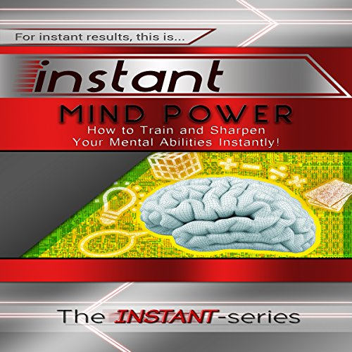 Instant Mind Power: How to Train and Sharpen Your Mental Abilities Instantly! audiobook cover art