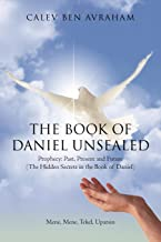 The Book of Daniel Unsealed: Prophecy: Past, Present and Future (The Hidden Secrets in the Book of Daniel)