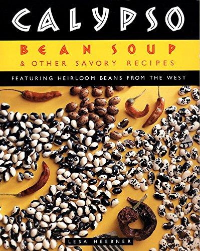 Calypso Bean Soup: And Other Savory Recipes Featuring Heirloom Beans from the West