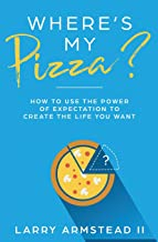 Where's My Pizza?: How To Use the Power of Expectation To Create the Life You Want