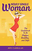 Newly Single Woman: The Guidebook to be Happy, Healthy, and Safe (Volume 1)