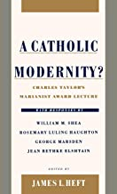 A Catholic Modernity?: Charles Taylor's Marianist Award Lecture, with responses by William M. Shea, Rosemary Luling Haughton, George Marsden, and Jean Bethke Elshtain