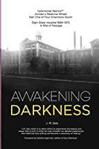 Awakening Darkness: Elgin State Hospital 1969-1972  A Rite of Passage (Ceremonial Memoir™ Amidst a Medicine Wheel, Part One of Four Directions–South)