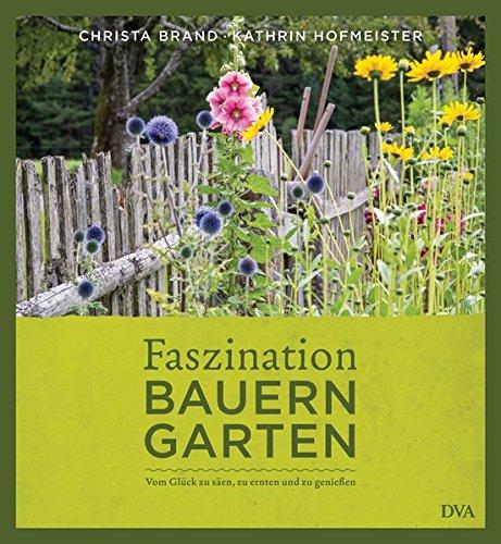Faszination Bauerngarten: Vom Glück zu säen, zu ernten und zu genießen