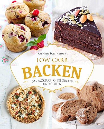 Low Carb Backen – Das Backbuch ohne Zucker und Gluten: 80 köstliche Low Carb Rezepte für Kuchen, Gebäck, Brot, Pizza und Co (low carb kochbuch, low carb rezepte, low carb high fat, low carb backbuch)