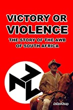 Victory or Violence: The Story of the AWB of South Africa