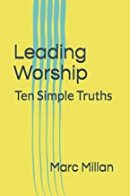 Leading Worship: Ten Simple Truths: A Practical guide for Worship Leaders